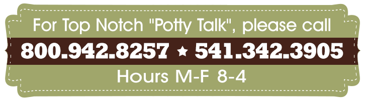 "For Top Notch ""Potty Talk"", please call 800.942.8257 * 541.342.3905"